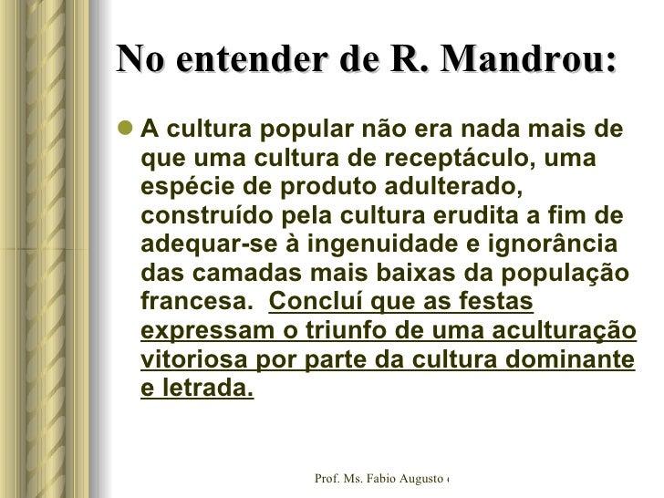 No entender de R. Mandrou: <ul><li>A cultura popular não era nada mais de que uma cultura de receptáculo, uma espécie de p...