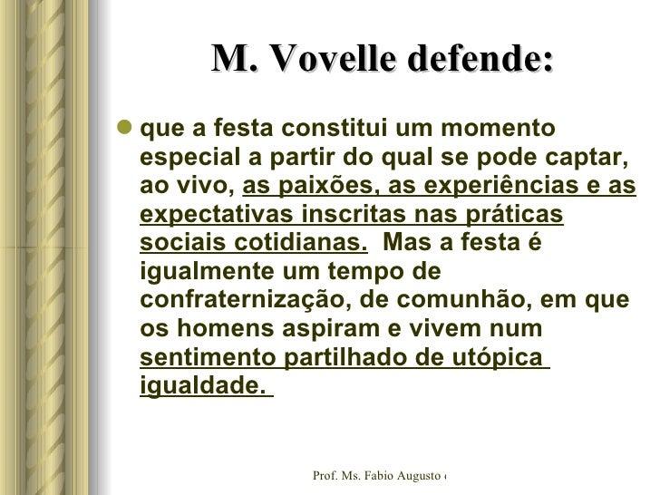M. Vovelle defende: <ul><li>que a festa constitui um momento especial a partir do qual se pode captar, ao vivo,  as paixõe...