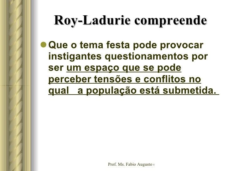 Roy-Ladurie compreende  <ul><li>Que o tema festa pode provocar instigantes questionamentos por ser  um espaço que se pode ...