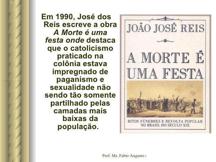 <ul><li>Em 1990, José dos Reis escreve a obra  A Morte é uma festa onde  destaca que o catolicismo praticado na colônia es...