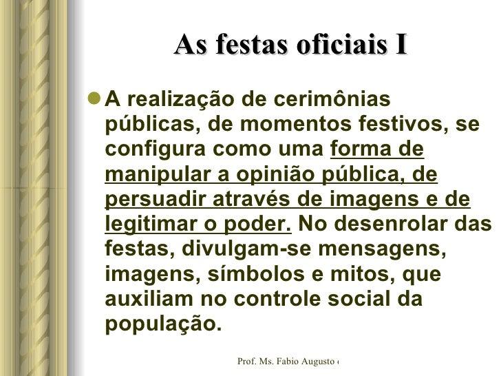 As festas oficiais I <ul><li>A realização de cerimônias públicas, de momentos festivos, se configura como uma  forma de ma...