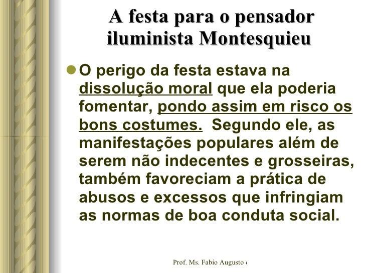 A festa para o pensador iluminista Montesquieu  <ul><li>O perigo da festa estava na  dissolução moral  que ela poderia fom...