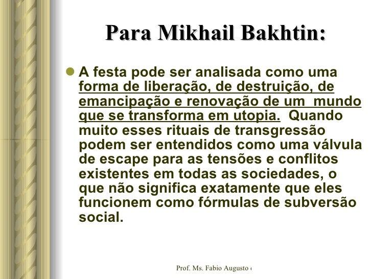 Para Mikhail Bakhtin: <ul><li>A festa pode ser analisada como uma  forma de liberação, de destruição, de emancipação e ren...