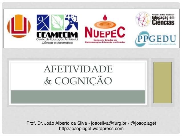 AFETIVIDADE & COGNIÇÃO Prof. Dr. João Alberto da Silva - joaosilva@furg.br - @joaopiaget http://joaopiaget.wordpress.com