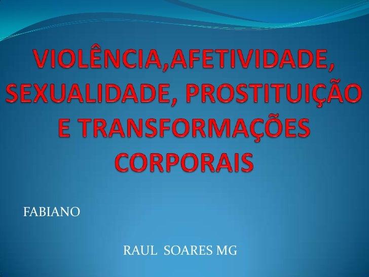 VIOLÊNCIA,AFETIVIDADE, SEXUALIDADE, PROSTITUIÇÃO E TRANSFORMAÇÕES CORPORAIS<br />FABIANO<br />RAUL  SOARES MG<br />