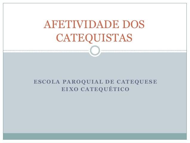 ESCOLA PAROQUIAL DE CATEQUESE EIXO CATEQUÉTICO AFETIVIDADE DOS CATEQUISTAS