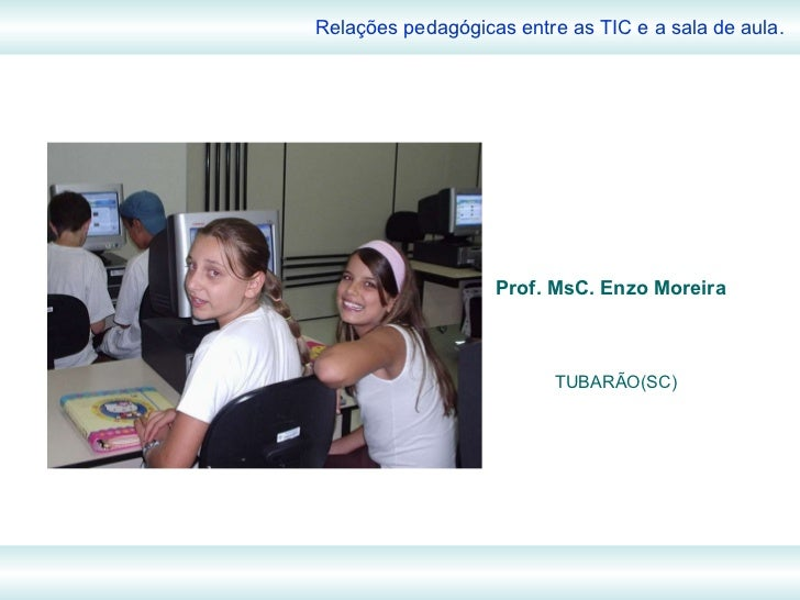 Prof. MsC. Enzo Moreira Relações pedagógicas entre as TIC e a sala de aula. TUBARÃO(SC)