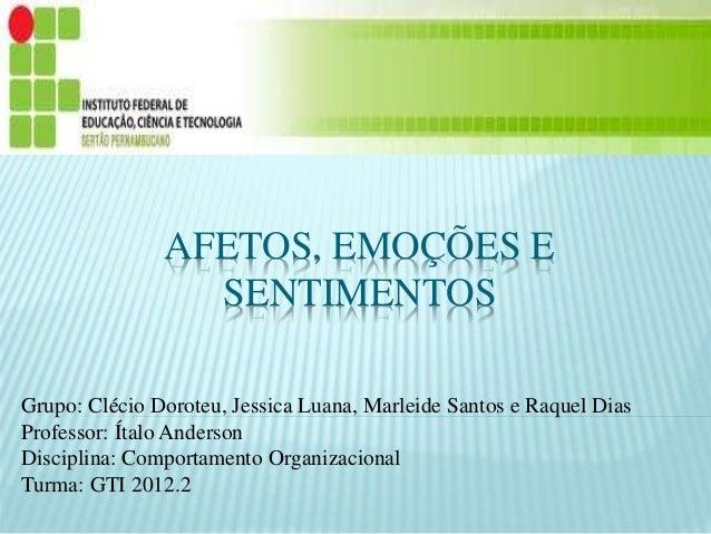 AFETOS, EMOÇÕES E SENTIMENTOS Grupo: Clécio Doroteu, Jessica Luana, Marleide Santos e Raquel Dias Professor: Ítalo Anderso...