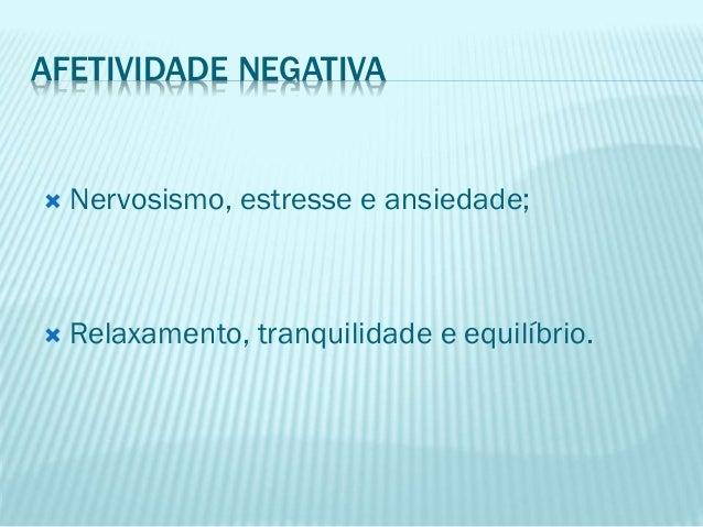 AFETIVIDADE NEGATIVA  Nervosismo, estresse e ansiedade;  Relaxamento, tranquilidade e equilíbrio.