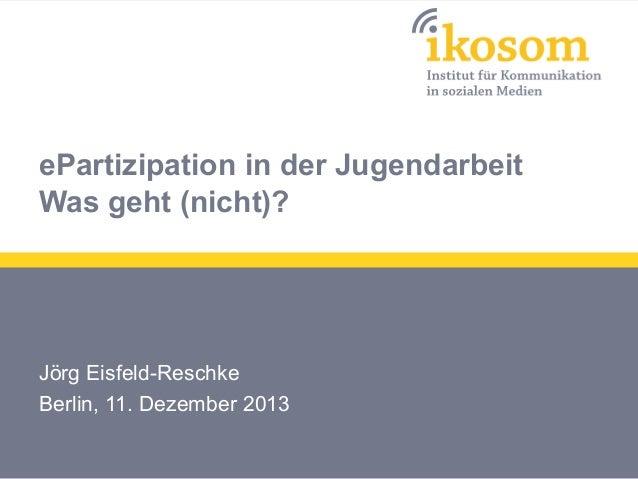 ePartizipation in der Jugendarbeit Was geht (nicht)?  Jörg Eisfeld-Reschke Berlin, 11. Dezember 2013