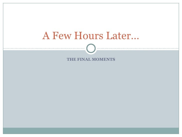 THE FINAL MOMENTS A Few Hours Later…