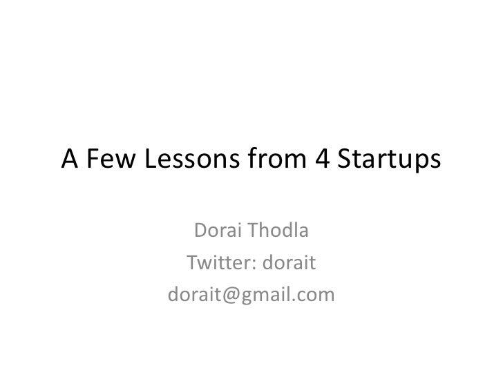 A Few Lessons from 4 Startups<br />DoraiThodla<br />Twitter: dorait<br />dorait@gmail.com<br />
