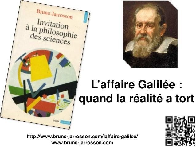 L'affaire Galilée : quand la réalité a tort http://www.bruno-jarrosson.com/laffaire-galilee/ www.bruno-jarrosson.com