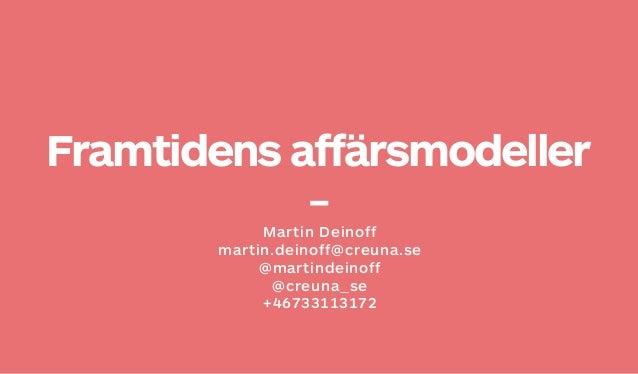 Framtidens affärsmodellerMartin Deinoffmartin.deinoff@creuna.se@martindeinoff@creuna_se+46733113172