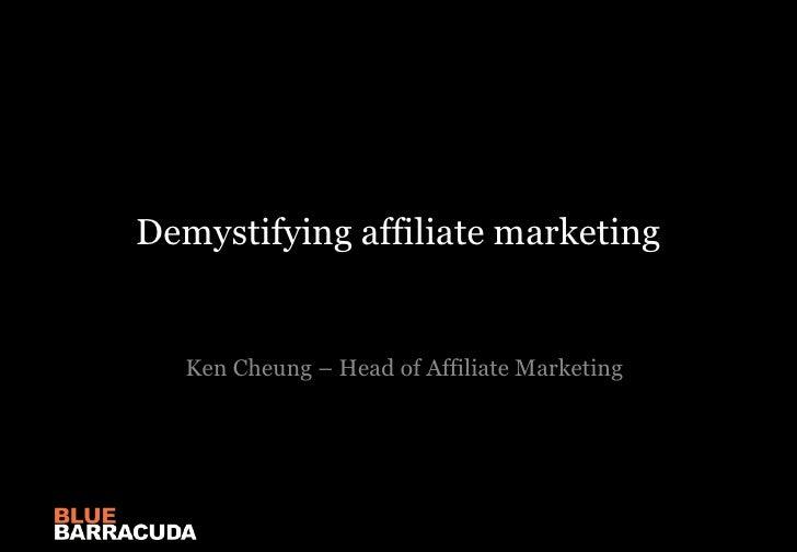 Demystifying affiliate marketing<br />Ken Cheung – Head of Affiliate Marketing<br />
