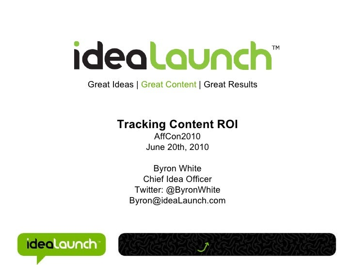 Great Ideas |  Great Content  |   Great Results Tracking Content ROI AffCon2010 June 20th, 2010 Byron White Chief Idea Off...