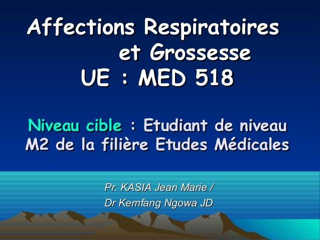 Affections RespiratoiresAffections Respiratoires et Grossesseet Grossesse UE: MED 518UE: MED 518 Niveau cibleNiveau cibl...