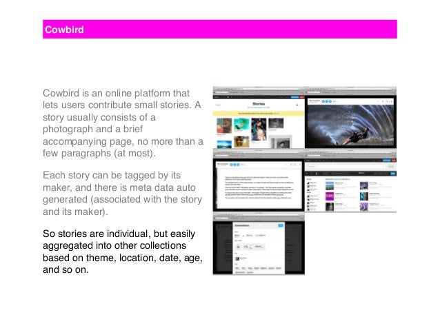 Cowbird Cowbird is an online platform that lets users contribute small stories. A story usually consists of a photograph a...