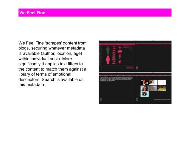 We Feel Fine 'scrapes' content from blogs, securing whatever metadata is available (author, location, age) within individu...