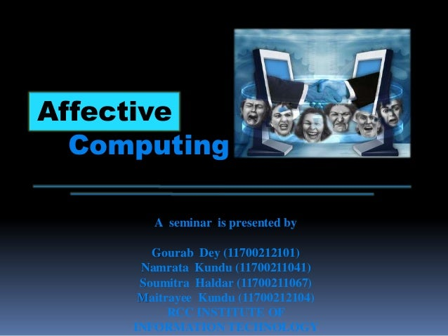 Affective Computing A seminar is presented by Gourab Dey (11700212101) Namrata Kundu (11700211041) Soumitra Haldar (117002...