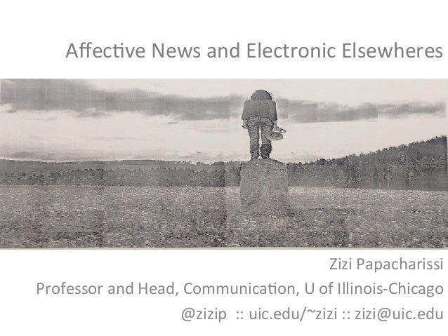 Affec%ve	  News	  and	  Electronic	  Elsewheres	  Zizi	  Papacharissi	  Professor	  and	  Head,	  Communica%on,	  U	  of	  ...