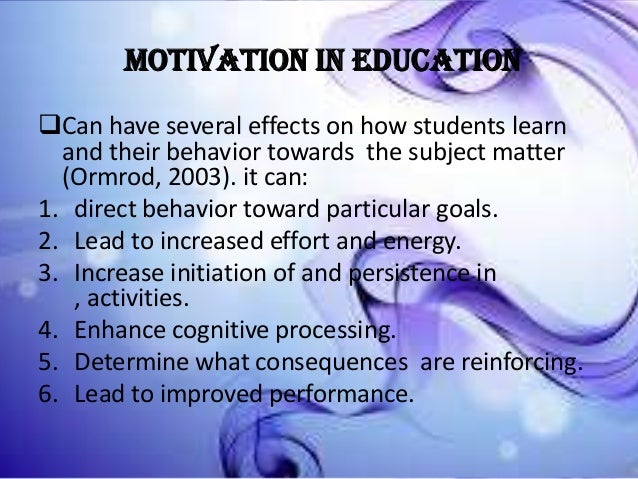 MOTIVATION IN EDUCATION Can have several effects on how students learn and their behavior towards the subject matter (Orm...