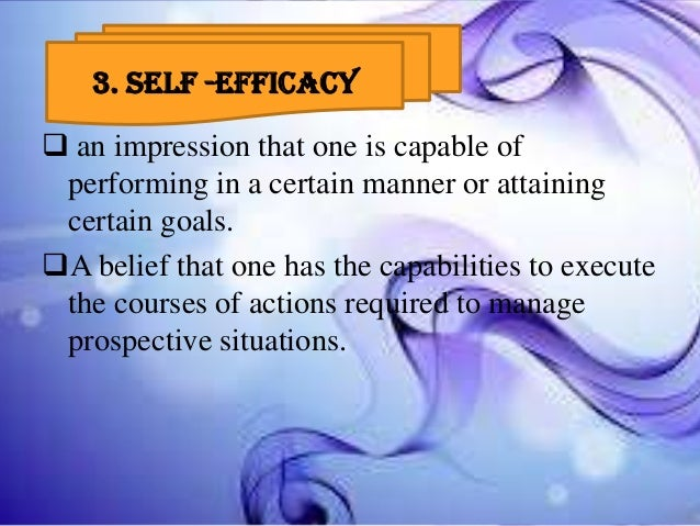3. 3. SELF -EFFICACY  an impression that one is capable of performing in a certain manner or attaining certain goals. A ...