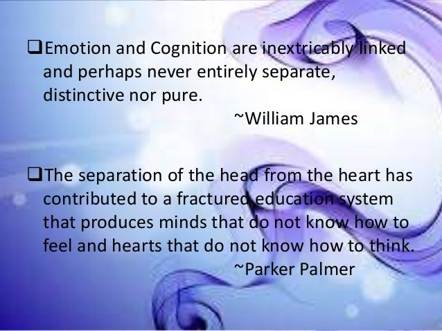 Emotion and Cognition are inextricably linked and perhaps never entirely separate, distinctive nor pure. ~William James ...