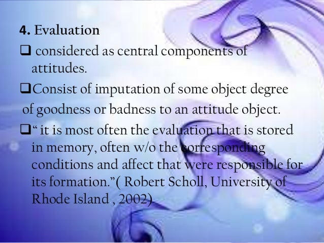 4. Evaluation  considered as central components of attitudes. Consist of imputation of some object degree of goodness or...