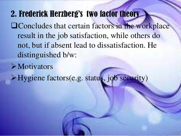 2. Frederick Herzberg's two factor theory Concludes that certain factors in the workplace result in the job satisfaction,...