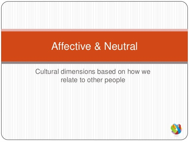 Cultural dimensions based on how we relate to other people Affective & Neutral