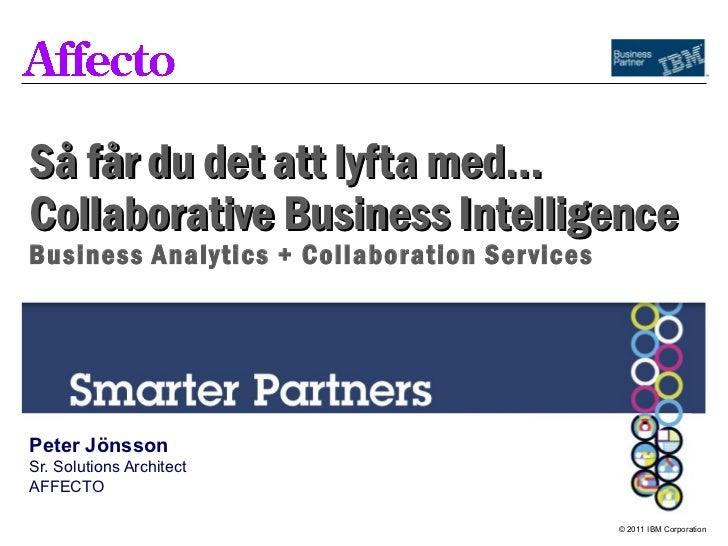 Så får du det att lyfta med…Collaborative Business IntelligenceBusiness Analytics + Collaboration Ser vicesPeter JönssonSr...