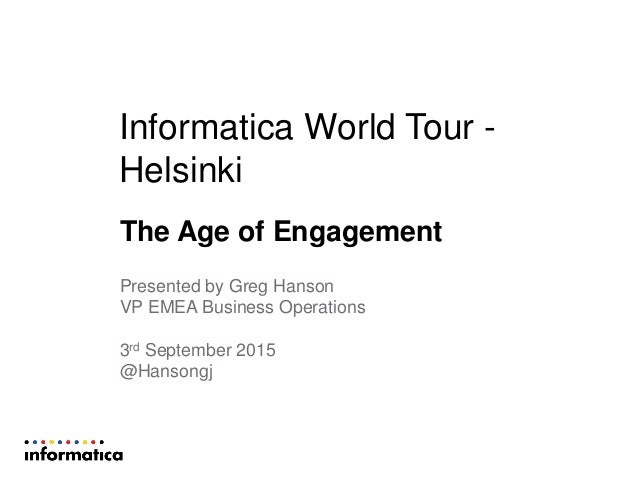 Informatica World Tour - Helsinki The Age of Engagement Presented by Greg Hanson VP EMEA Business Operations 3rd September...