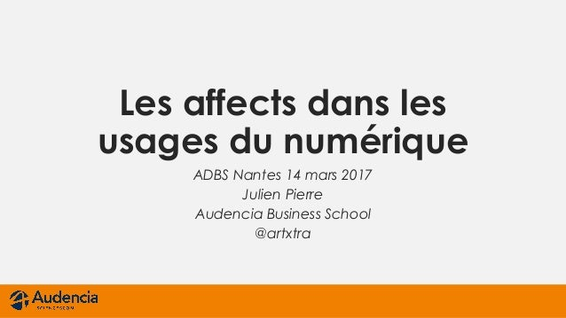 Les affects dans les usages du numérique ADBS Nantes 14 mars 2017 Julien Pierre Audencia Business School @artxtra