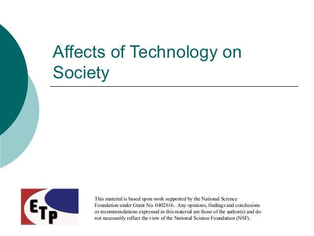 Affects of Technology on Society This material is based upon work supported by the National Science Foundation under Grant...