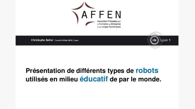 Présentation de différents types de robots utilisés en milieu éducatif de par le monde. Christophe Batier / Lundi 18 Mai 2...