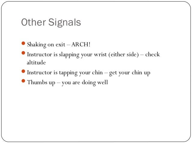 Other Signals Shaking on exit – ARCH! Instructor is slapping your wrist (either side) – check altitude Instructor is ta...