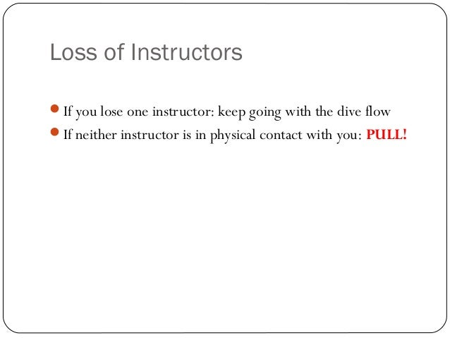 Loss of Instructors If you lose one instructor: keep going with the dive flow If neither instructor is in physical conta...