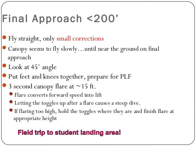 Final Approach <200' Fly straight, only small corrections Canopy seems to fly slowly…until near the ground on final appr...