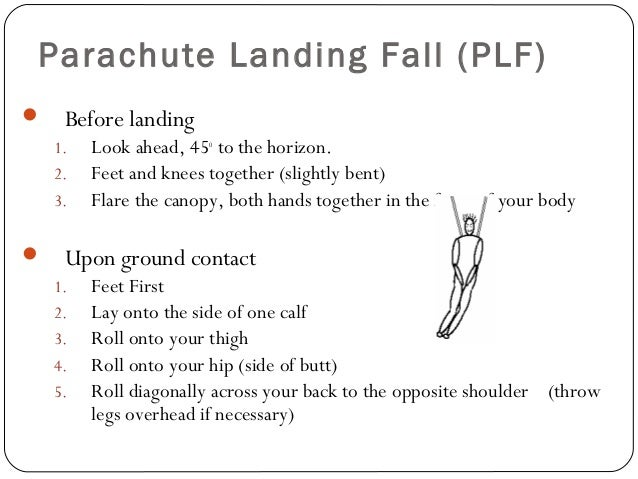 Parachute Landing Fall (PLF)  Before landing 1. Look ahead, 45o to the horizon. 2. Feet and knees together (slightly bent...