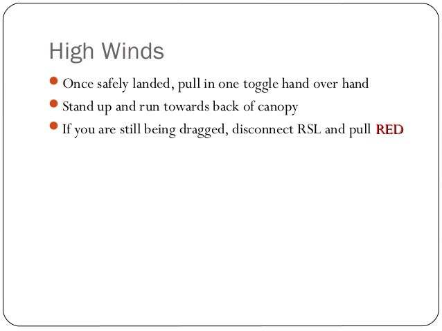High Winds 32 Once safely landed, pull in one toggle hand over hand Stand up and run towards back of canopy If you are ...