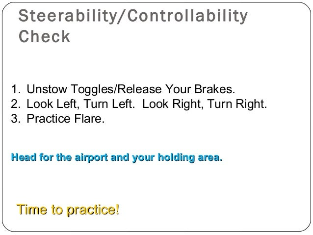 Steerability/Controllability Check 1. Unstow Toggles/Release Your Brakes. 2. Look Left, Turn Left. Look Right, Turn Right....