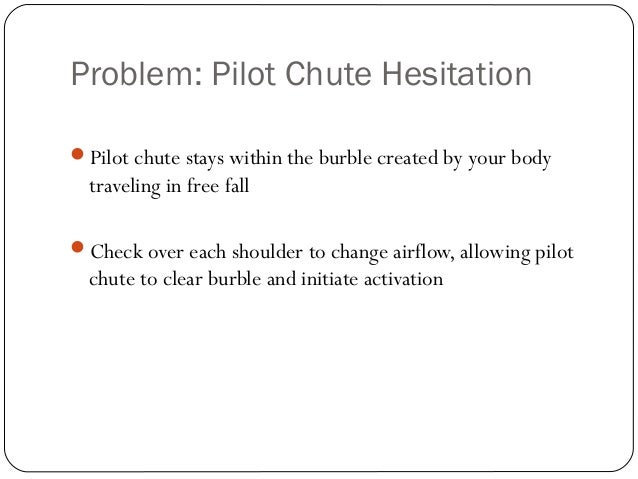 Problem: Pilot Chute Hesitation 37 Pilot chute stays within the burble created by your body traveling in free fall Check...