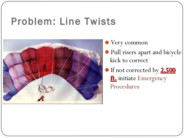 Problem: Line Twists Very common Pull risers apart and bicycle kick to correct If not corrected by 2,5002,500 ft.ft. in...