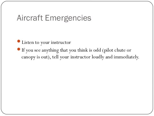 Aircraft Emergencies Listen to your instructor If you see anything that you think is odd (pilot chute or canopy is out),...