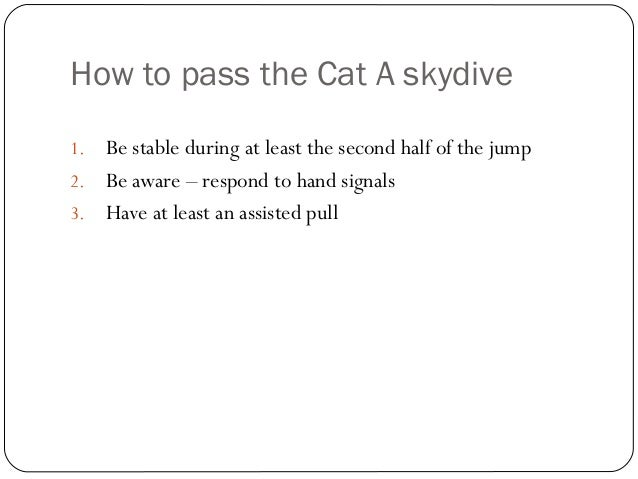 How to pass the Cat A skydive 1. Be stable during at least the second half of the jump 2. Be aware – respond to hand signa...