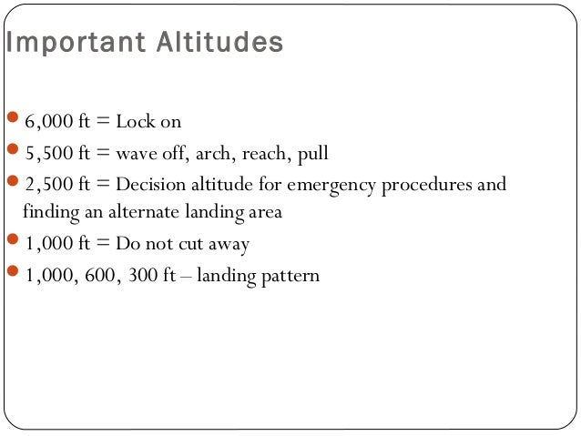 Important Altitudes 6,000 ft = Lock on 5,500 ft = wave off, arch, reach, pull 2,500 ft = Decision altitude for emergenc...
