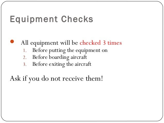 Equipment Checks  All equipment will be checked 3 times 1. Before putting the equipment on 2. Before boarding aircraft 3....