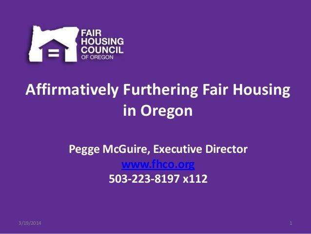 Affirmatively Furthering Fair Housing in Oregon Pegge McGuire, Executive Director www.fhco.org 503-223-8197 x112 3/19/2014...