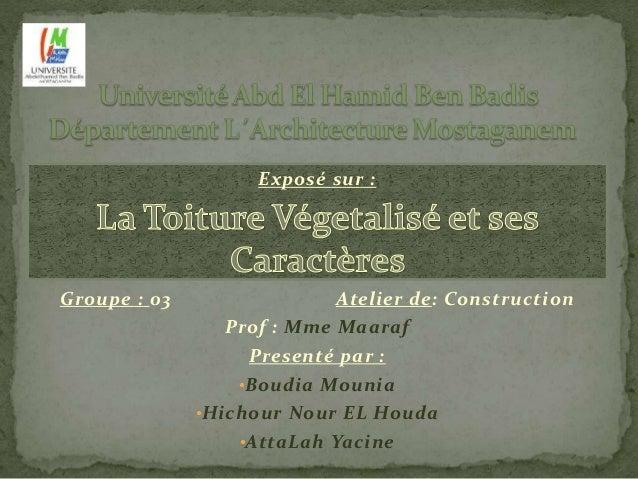Exposé sur :  Groupe : 03 Atelier de: Construction  Prof : Mme Maaraf  Presenté par :  •Boudia Mounia  •Hichour Nour EL Ho...